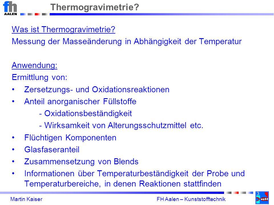 3 Martin Kaiser FH Aalen – Kunststofftechnik Thermogravimetrie? Was ist Thermogravimetrie? Messung der Masseänderung in Abhängigkeit der Temperatur An