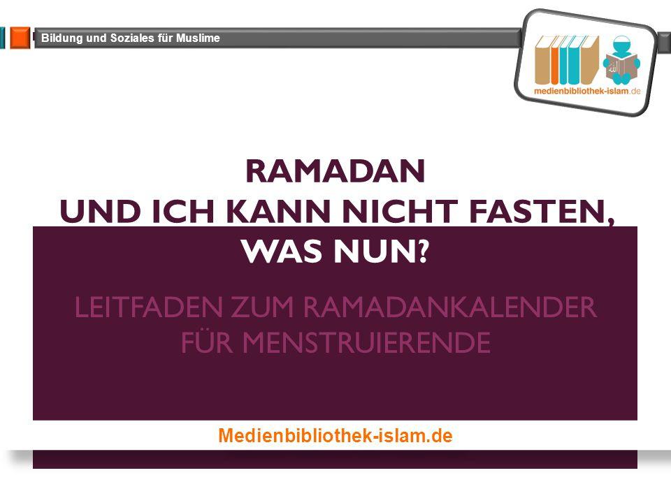 Bildung und Soziales für Muslime LEITFADEN ZUM RAMADANKALENDER FÜR MENSTRUIERENDE RAMADAN UND ICH KANN NICHT FASTEN, WAS NUN.