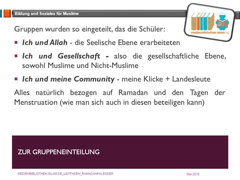 Bildung und Soziales für Muslime ZUR GRUPPENEINTEILUNG Mai 2015 MEDIENBIBLIOTHEK-ISLAM.DE_LEITFADEN_RAMADANKALENDER Gruppen wurden so eingeteilt, das die Schüler:  Ich und Allah - die Seelische Ebene erarbeiteten  Ich und Gesellschaft - also die gesellschaftliche Ebene, sowohl Muslime und Nicht-Muslime  Ich und meine Community - meine Klicke + Landesleute Alles natürlich bezogen auf Ramadan und den Tagen der Menstruation (wie man sich auch in diesen beteiligen kann)