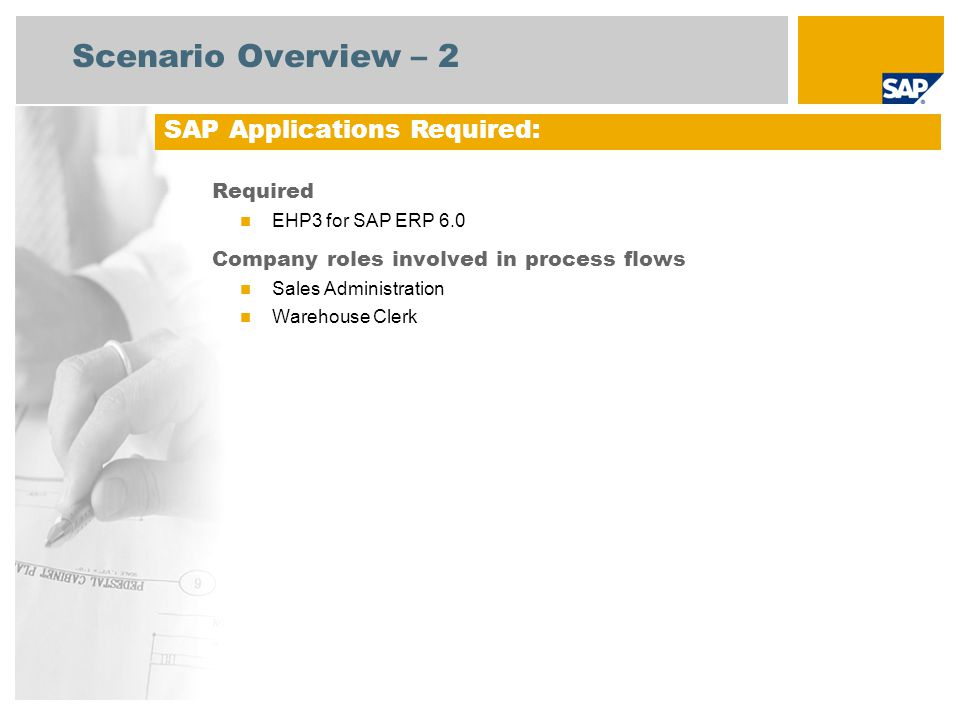 Scenario Overview – 2 Required EHP3 for SAP ERP 6.0 Company roles involved in process flows Sales Administration Warehouse Clerk SAP Applications Requ