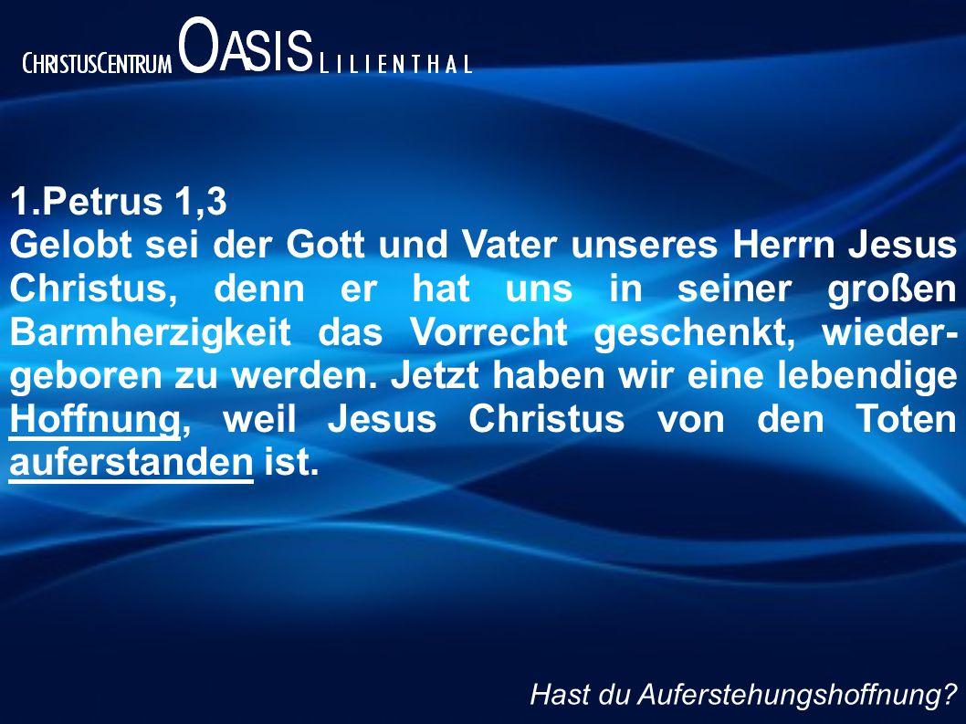 1.Petrus 1,3 Gelobt sei der Gott und Vater unseres Herrn Jesus Christus, denn er hat uns in seiner großen Barmherzigkeit das Vorrecht geschenkt, wieder- geboren zu werden.
