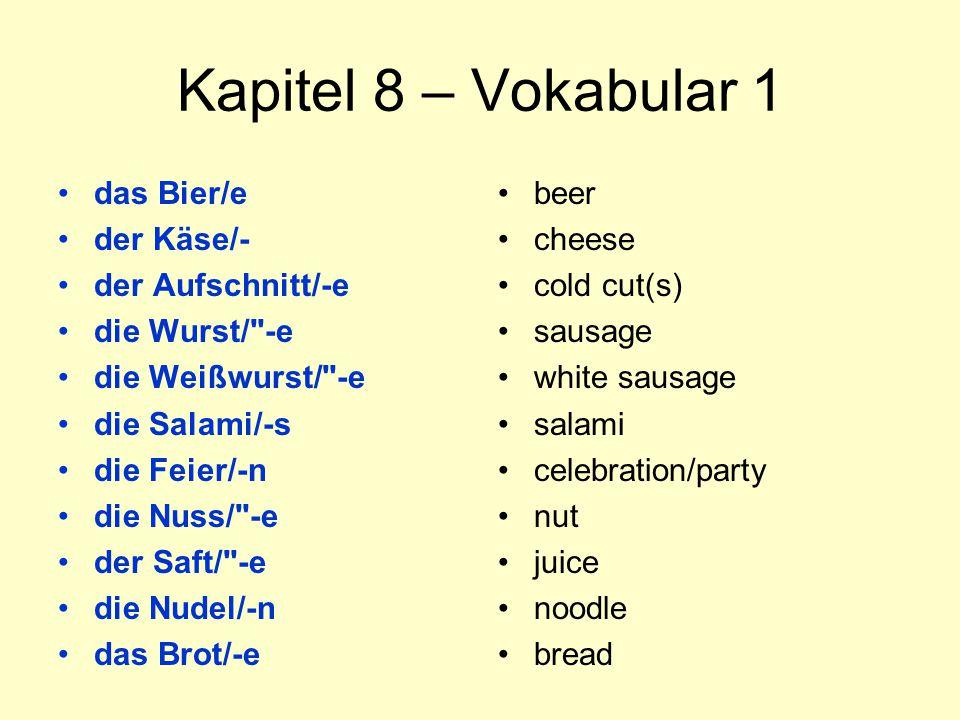 Kapitel 8 – Vokabular 1 das Bier/e der Käse/- der Aufschnitt/-e die Wurst/ -e die Weißwurst/ -e die Salami/-s die Feier/-n die Nuss/ -e der Saft/ -e die Nudel/-n das Brot/-e beer cheese cold cut(s) sausage white sausage salami celebration/party nut juice noodle bread