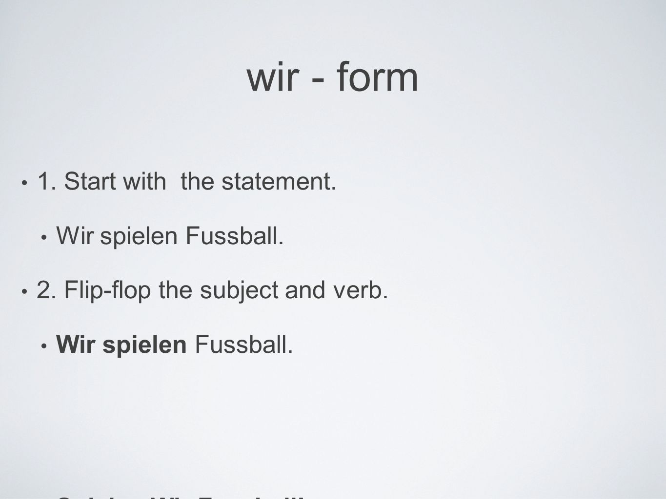 wir - form 1. Start with the statement. Wir spielen Fussball.