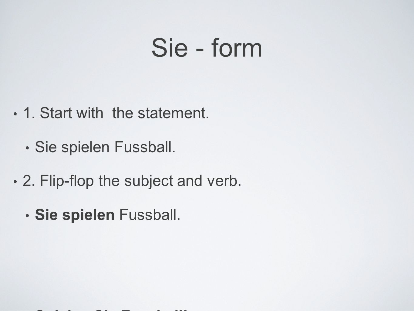 Sie - form 1. Start with the statement. Sie spielen Fussball.