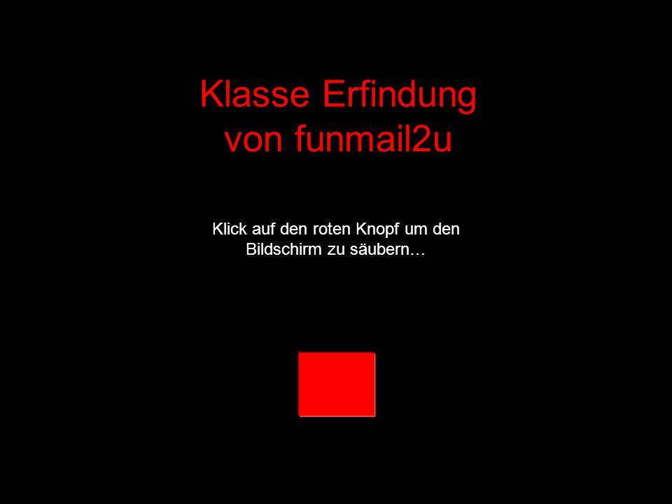 Klasse Erfindung von funmail2u Klick auf den roten Knopf um den Bildschirm zu säubern…