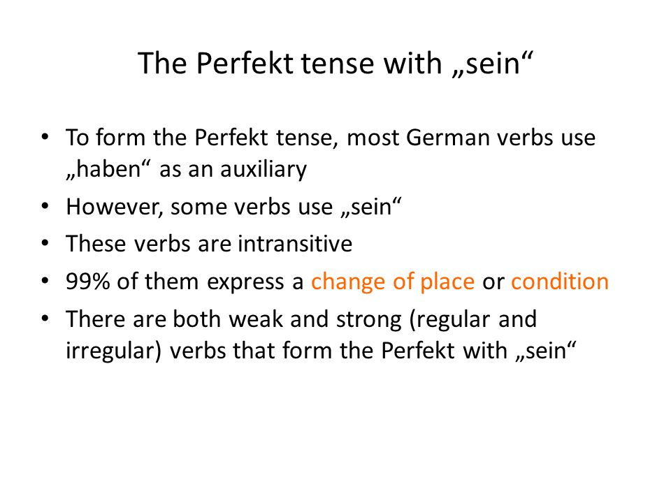 """The Perfekt tense with """"sein To form the Perfekt tense, most German verbs use """"haben as an auxiliary However, some verbs use """"sein These verbs are intransitive 99% of them express a change of place or condition There are both weak and strong (regular and irregular) verbs that form the Perfekt with """"sein"""