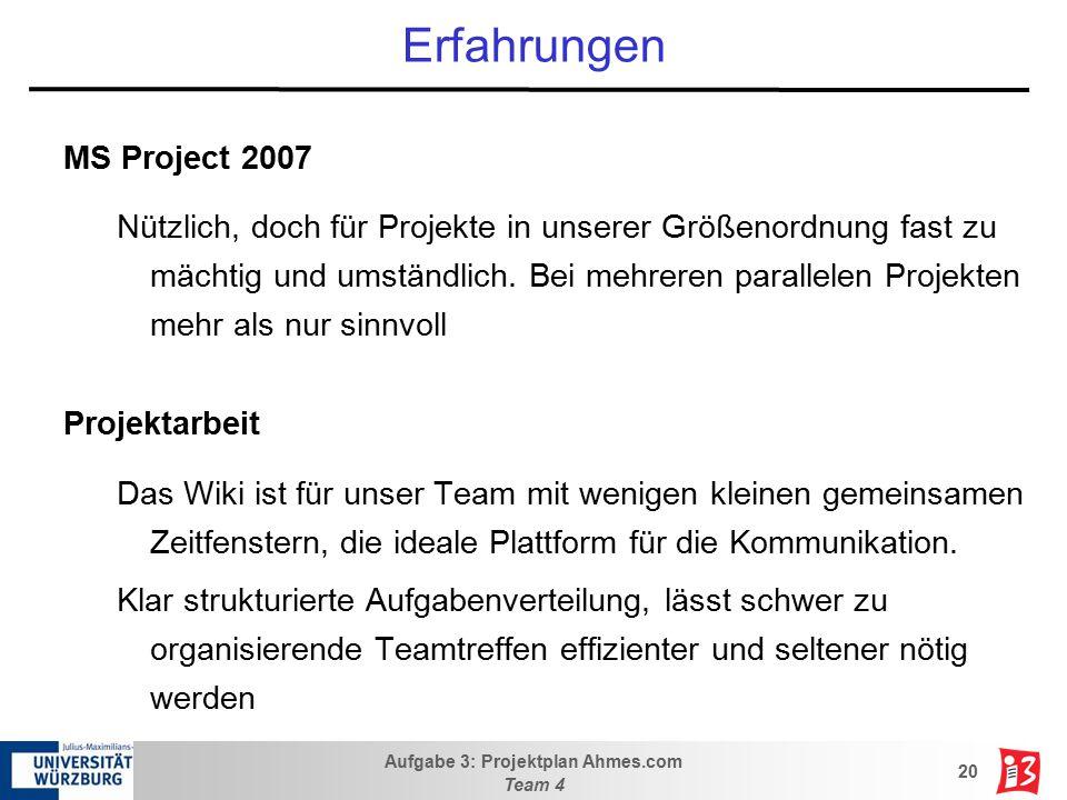 Aufgabe 3: Projektplan Ahmes.com Team 4 20 Erfahrungen MS Project 2007 Nützlich, doch für Projekte in unserer Größenordnung fast zu mächtig und umstän