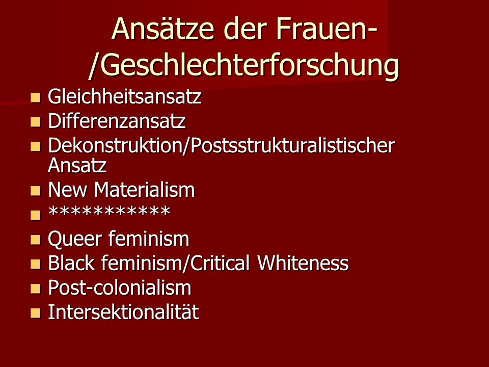 Ansätze der Frauen- /Geschlechterforschung Gleichheitsansatz Gleichheitsansatz Differenzansatz Differenzansatz Dekonstruktion/Postsstrukturalistischer Ansatz Dekonstruktion/Postsstrukturalistischer Ansatz New Materialism New Materialism *********** *********** Queer feminism Queer feminism Black feminism/Critical Whiteness Black feminism/Critical Whiteness Post-colonialism Post-colonialism Intersektionalität Intersektionalität