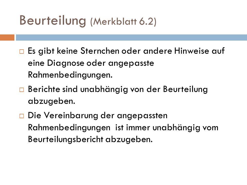 Beurteilung (Merkblatt 6.2)  Es gibt keine Sternchen oder andere Hinweise auf eine Diagnose oder angepasste Rahmenbedingungen.  Berichte sind unabhä
