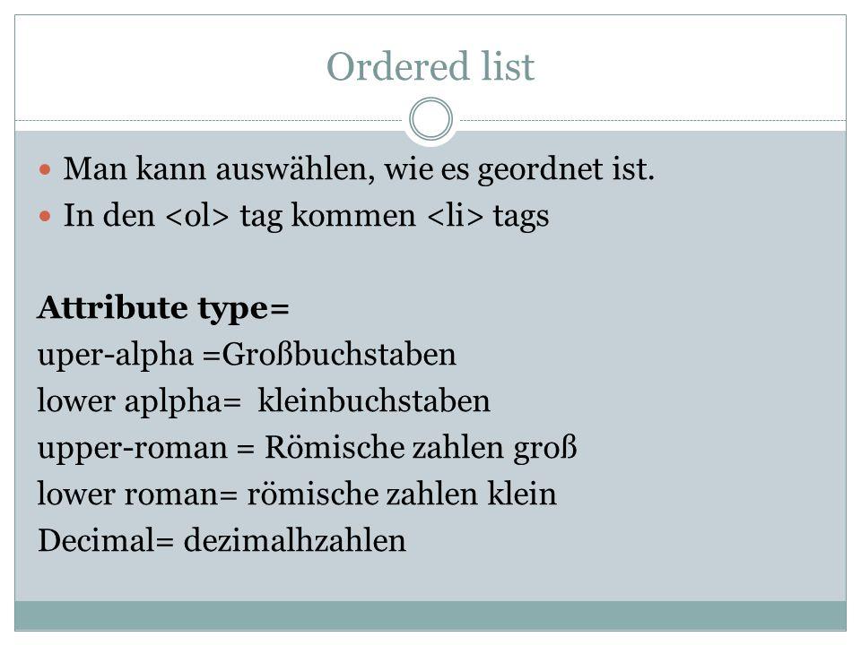 Ordered list Man kann auswählen, wie es geordnet ist. In den tag kommen tags Attribute type= uper-alpha =Großbuchstaben lower aplpha= kleinbuchstaben