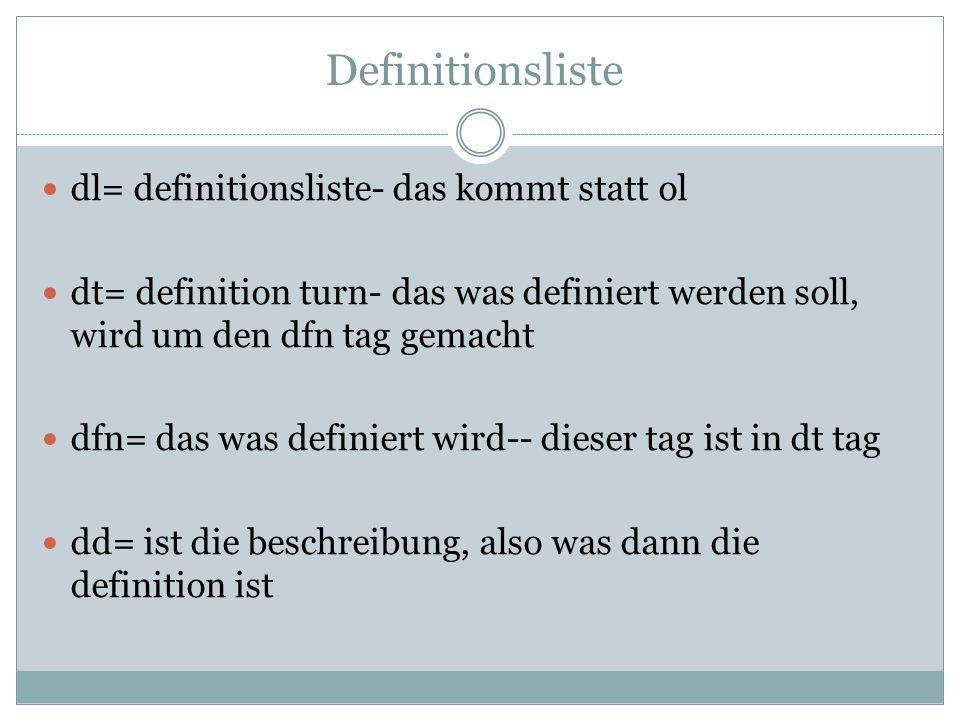 Definitionsliste dl= definitionsliste- das kommt statt ol dt= definition turn- das was definiert werden soll, wird um den dfn tag gemacht dfn= das was