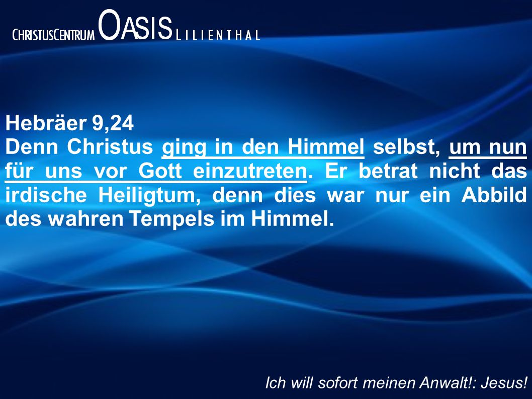 Hebräer 9,24 Denn Christus ging in den Himmel selbst, um nun für uns vor Gott einzutreten.