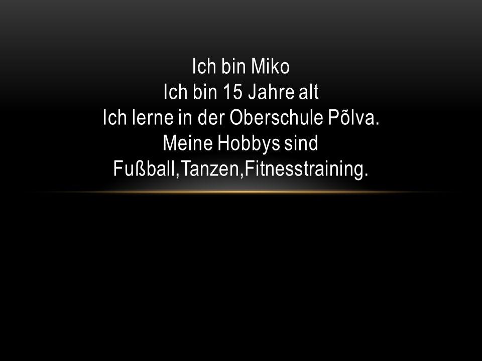 Ich bin Miko Ich bin 15 Jahre alt Ich lerne in der Oberschule Põlva. Meine Hobbys sind Fußball,Tanzen,Fitnesstraining.