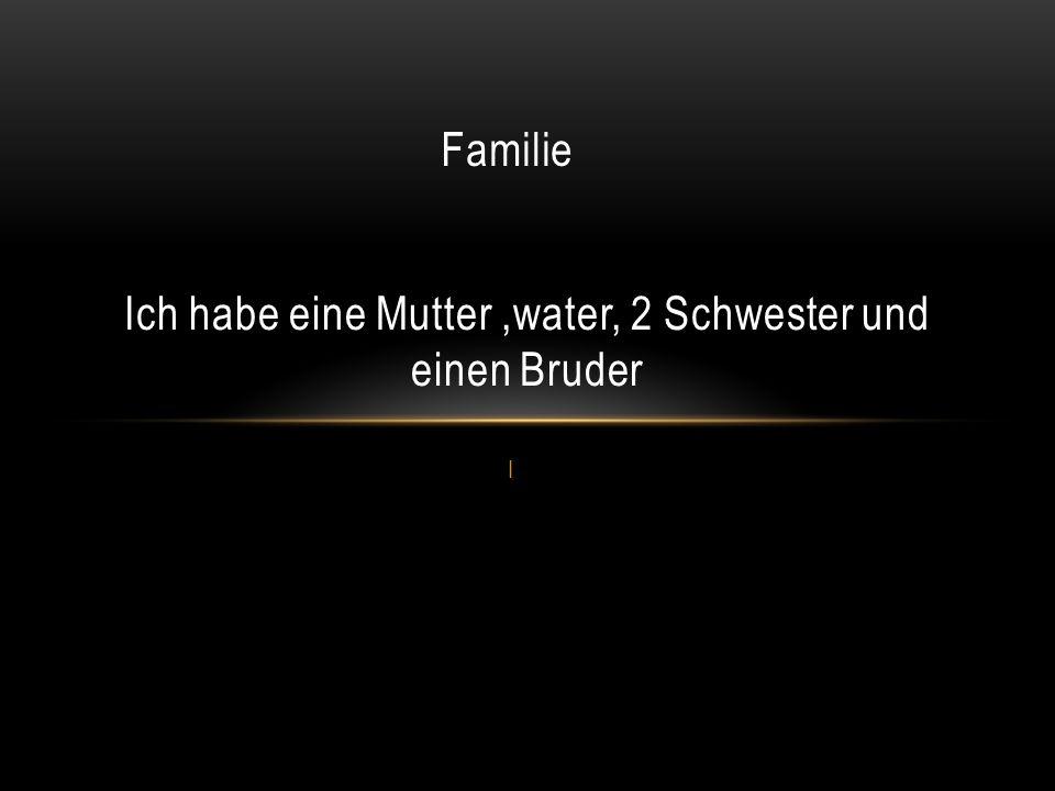 I Ich habe eine Mutter,water, 2 Schwester und einen Bruder Familie