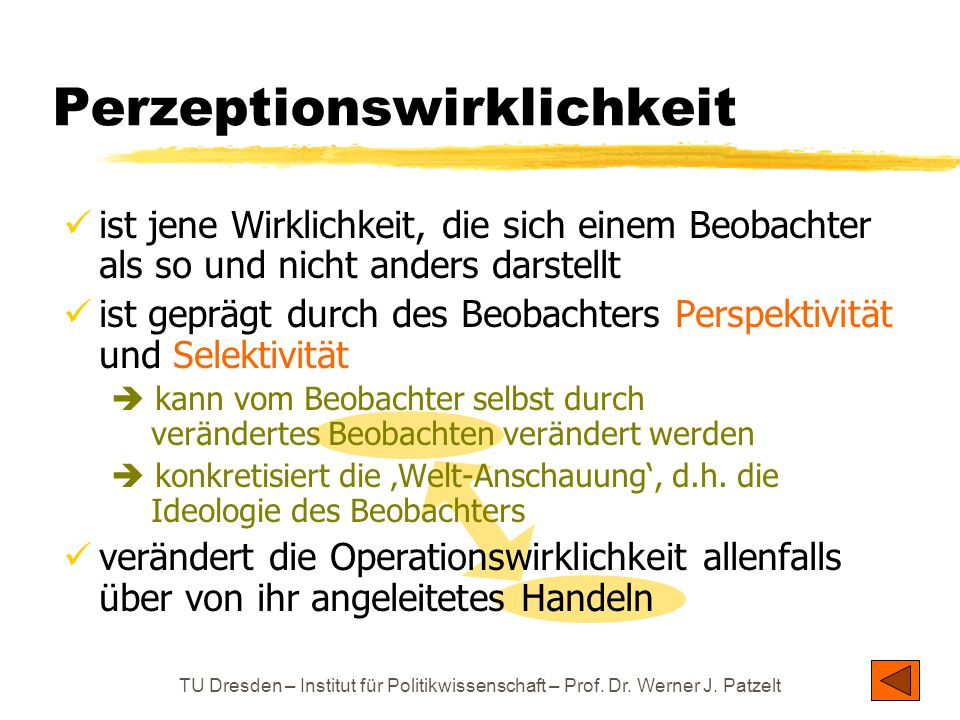 TU Dresden – Institut für Politikwissenschaft – Prof. Dr. Werner J. Patzelt Perzeptionswirklichkeit ist jene Wirklichkeit, die sich einem Beobachter a