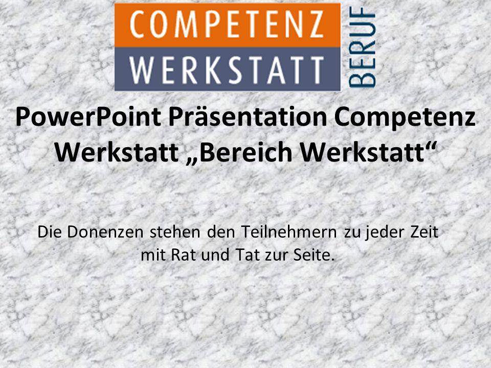 """Die Donenzen stehen den Teilnehmern zu jeder Zeit mit Rat und Tat zur Seite. PowerPoint Präsentation Competenz Werkstatt """"Bereich Werkstatt"""""""
