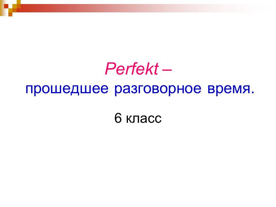 Perfekt – прошедшее разговорное время. 6 класс