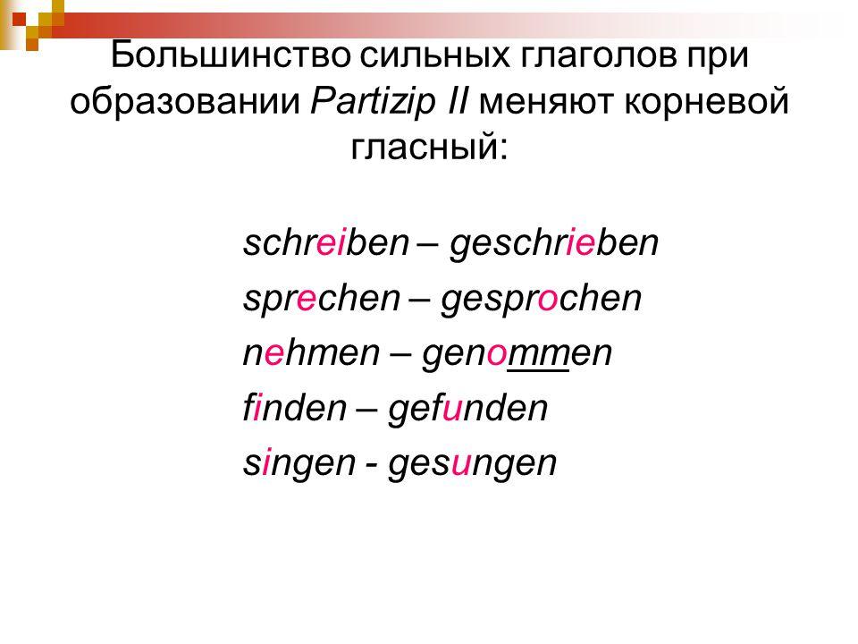 Большинство сильных глаголов при образовании Partizip II меняют корневой гласный: schreiben – geschrieben sprechen – gesprochen nehmen – genommen find
