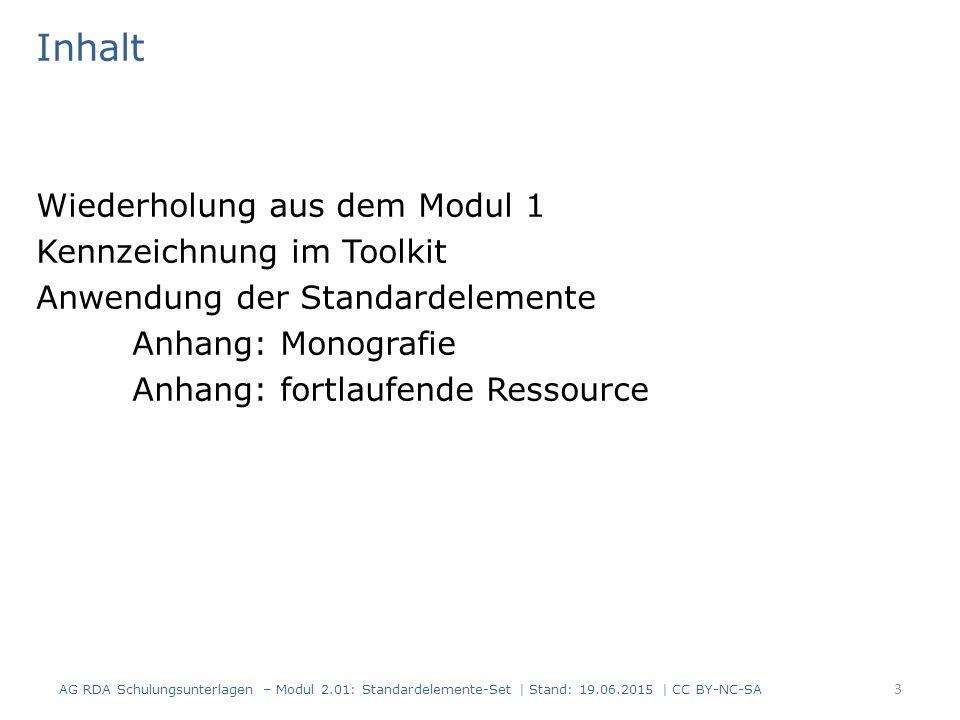 Inhalt Wiederholung aus dem Modul 1 Kennzeichnung im Toolkit Anwendung der Standardelemente Anhang: Monografie Anhang: fortlaufende Ressource 3 AG RDA Schulungsunterlagen – Modul 2.01: Standardelemente-Set | Stand: 19.06.2015 | CC BY-NC-SA