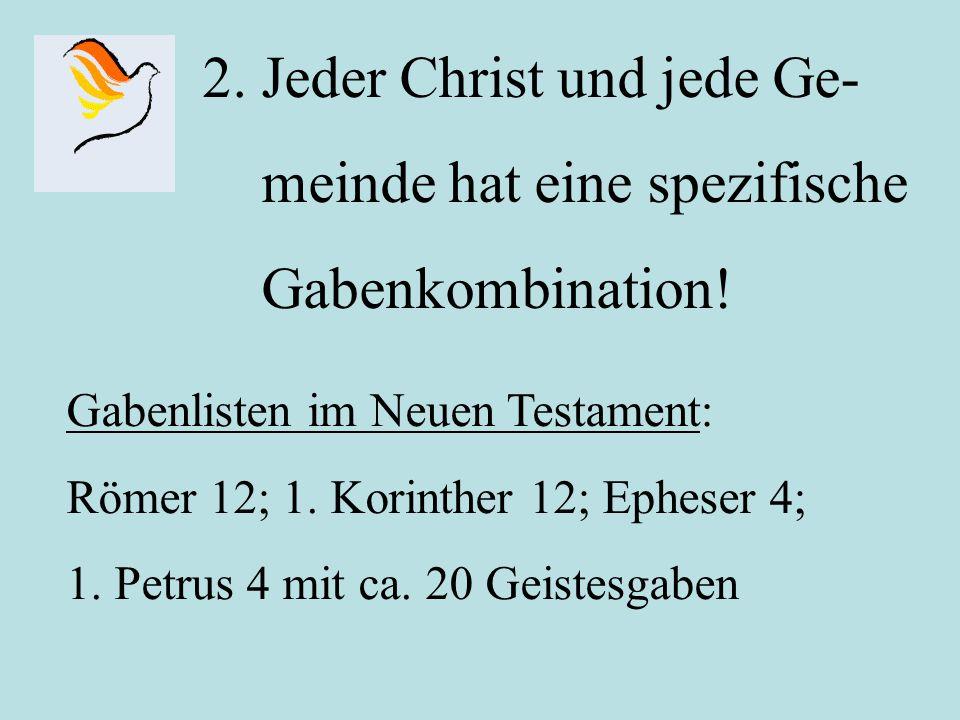 2. Jeder Christ und jede Ge- meinde hat eine spezifische Gabenkombination! Gabenlisten im Neuen Testament: Römer 12; 1. Korinther 12; Epheser 4; 1. Pe