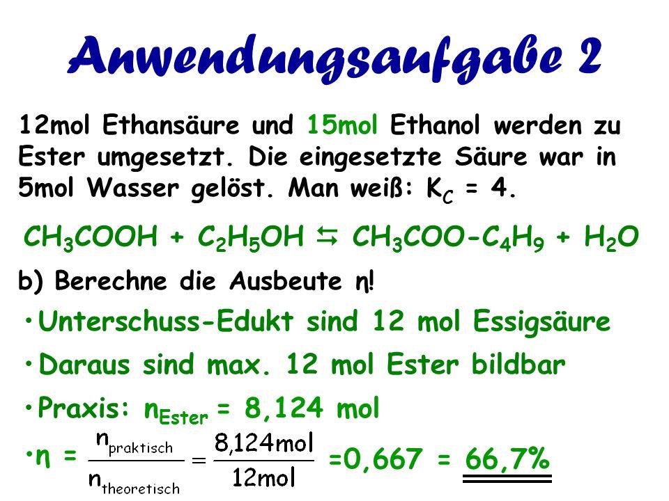 Anwendungsaufgabe 2 12mol Ethansäure und 15mol Ethanol werden zu Ester umgesetzt. Die eingesetzte Säure war in 5mol Wasser gelöst. Man weiß: K C = 4.