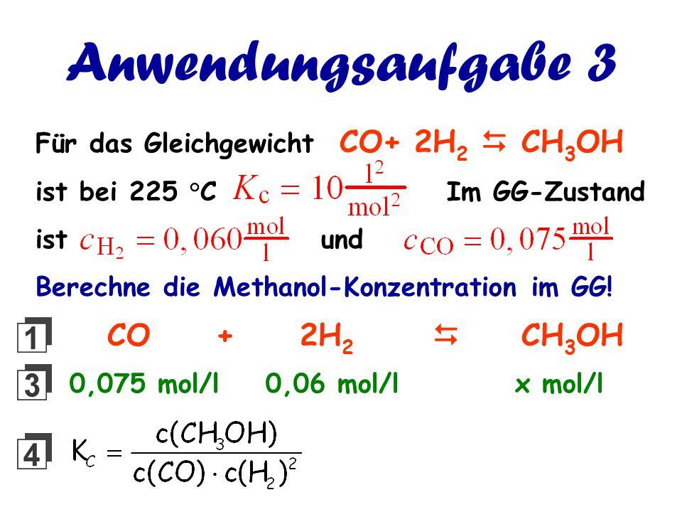 Anwendungsaufgabe 3 Für das Gleichgewicht CO+ 2H 2  CH 3 OH ist bei 225 °C Im GG-Zustand ist und Berechne die Methanol-Konzentration im GG! CO + 2H 2