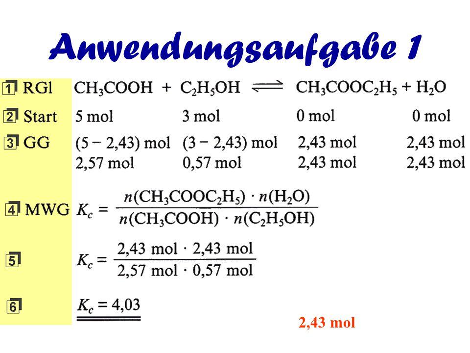 Anwendungsaufgabe 1 Bei der Reaktion von 5 mol Essigsäure und 3 mol Ethanol sind bis zur Einstellung des chemischen Gleichgewichts 2,43 mol Essigsäure