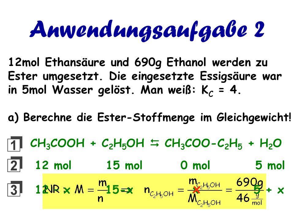 Anwendungsaufgabe 2 12mol Ethansäure und 690g Ethanol werden zu Ester umgesetzt. Die eingesetzte Essigsäure war in 5mol Wasser gelöst. Man weiß: K C =