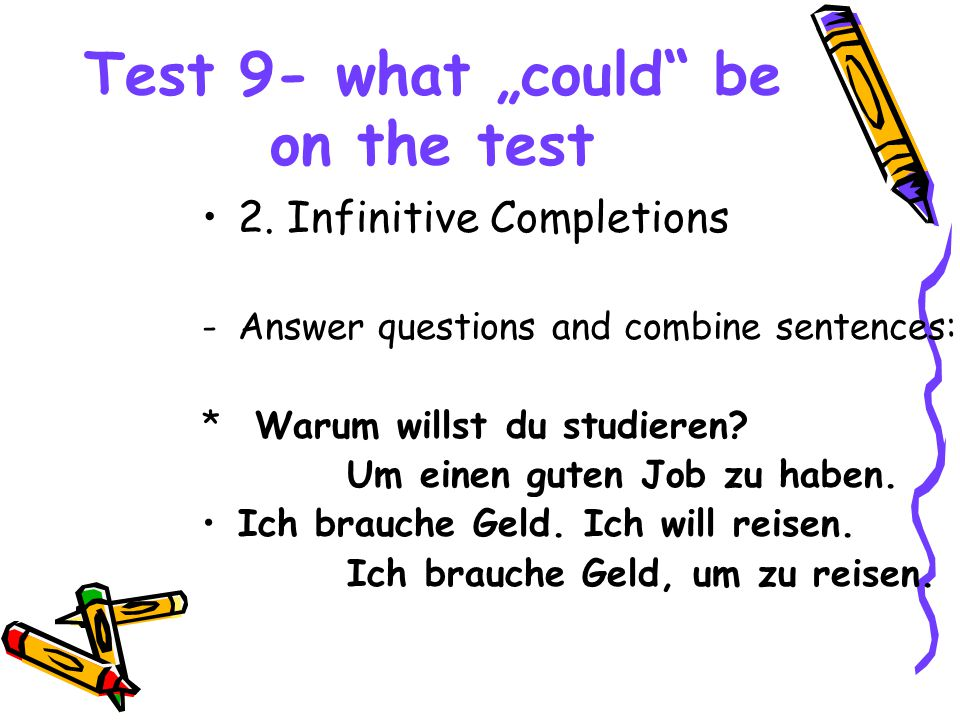 "Test 9- what ""could"" be on the test 2. Infinitive Completions -Answer questions and combine sentences: * Warum willst du studieren? Um einen guten Job"