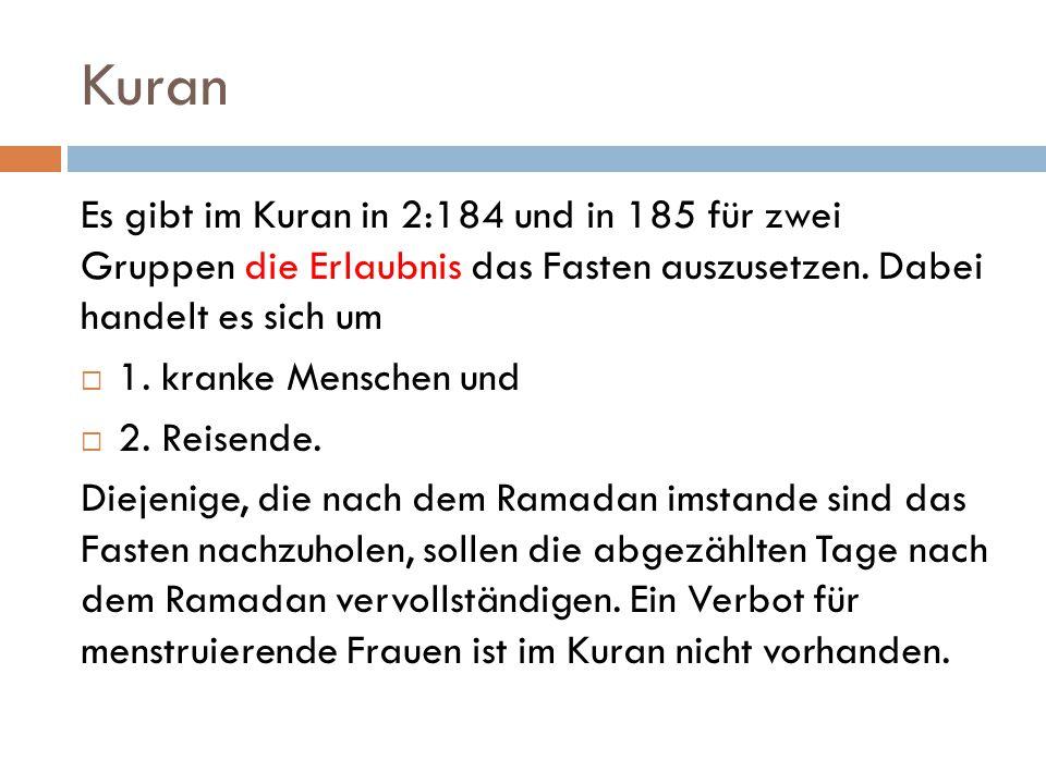 Kuran Es gibt im Kuran in 2:184 und in 185 für zwei Gruppen die Erlaubnis das Fasten auszusetzen. Dabei handelt es sich um  1. kranke Menschen und 