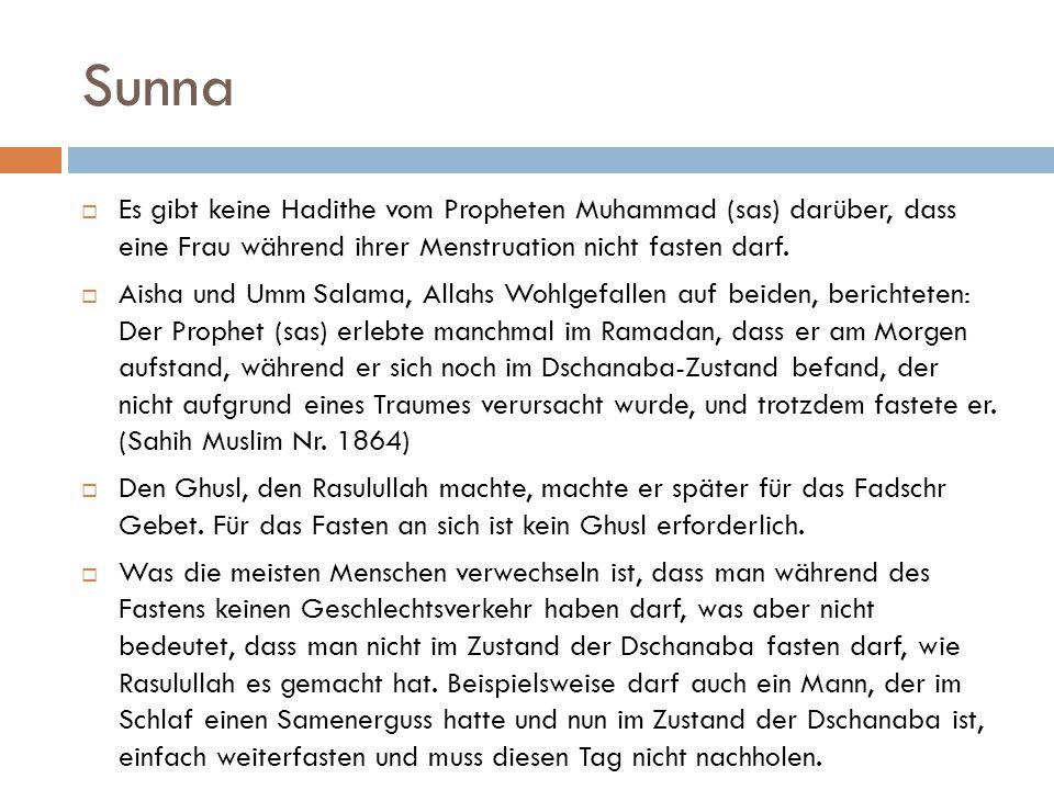 Sunna  Es gibt keine Hadithe vom Propheten Muhammad (sas) darüber, dass eine Frau während ihrer Menstruation nicht fasten darf.  Aisha und Umm Salam