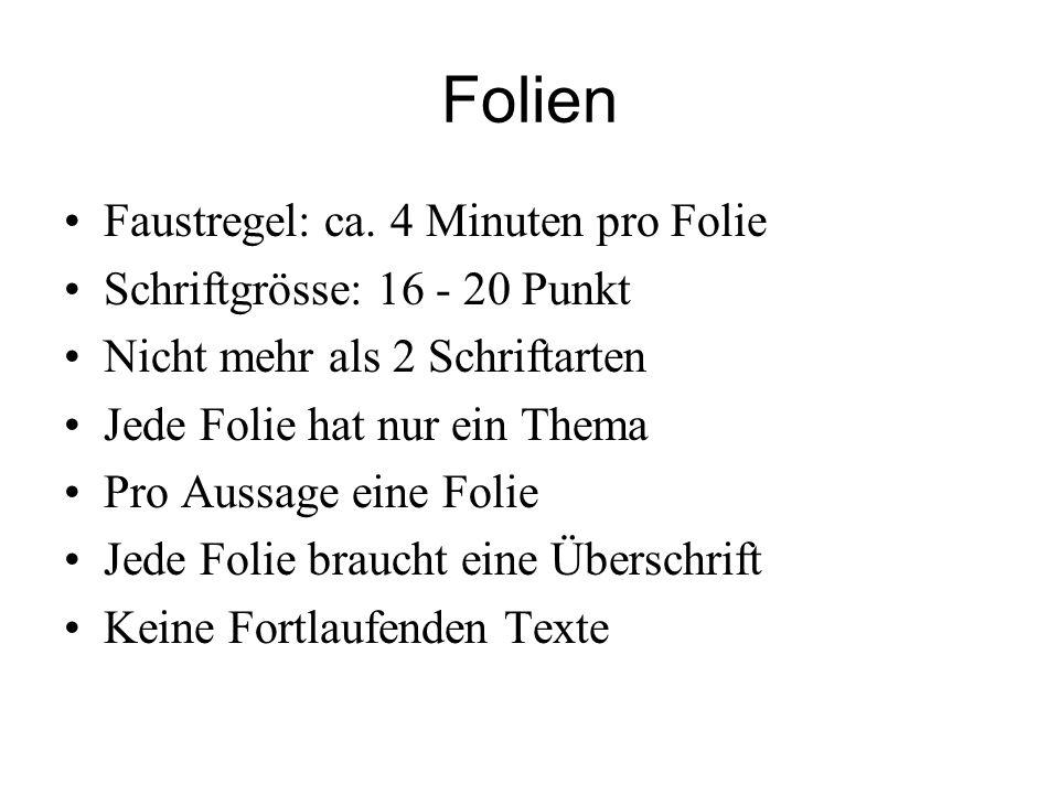 Folien Faustregel: ca. 4 Minuten pro Folie Schriftgrösse: 16 - 20 Punkt Nicht mehr als 2 Schriftarten Jede Folie hat nur ein Thema Pro Aussage eine Fo