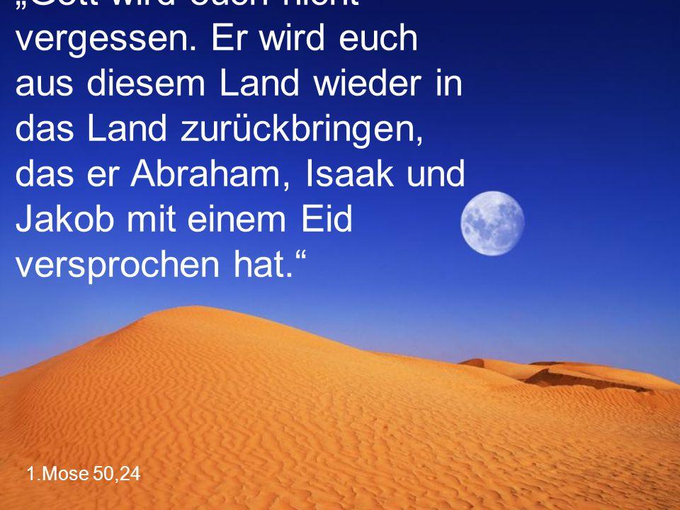 """1.Mose 50,24 """"Gott wird euch nicht vergessen. Er wird euch aus diesem Land wieder in das Land zurückbringen, das er Abraham, Isaak und Jakob mit einem"""