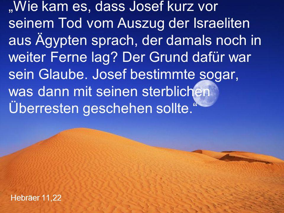 """Hebräer 11,22 """"Wie kam es, dass Josef kurz vor seinem Tod vom Auszug der Israeliten aus Ägypten sprach, der damals noch in weiter Ferne lag? Der Grund"""