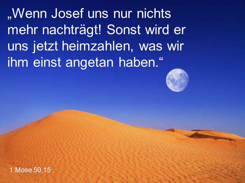 """1.Mose 50,15 """"Wenn Josef uns nur nichts mehr nachträgt! Sonst wird er uns jetzt heimzahlen, was wir ihm einst angetan haben."""""""