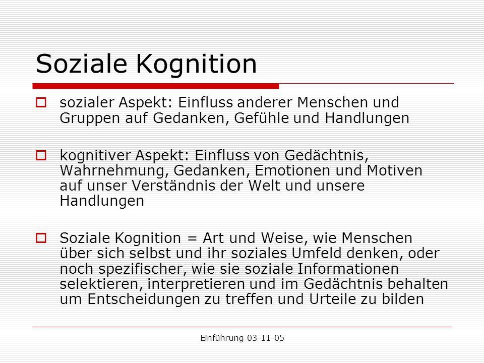 Einführung 03-11-05 Soziale Kognition  sozialer Aspekt: Einfluss anderer Menschen und Gruppen auf Gedanken, Gefühle und Handlungen  kognitiver Aspek