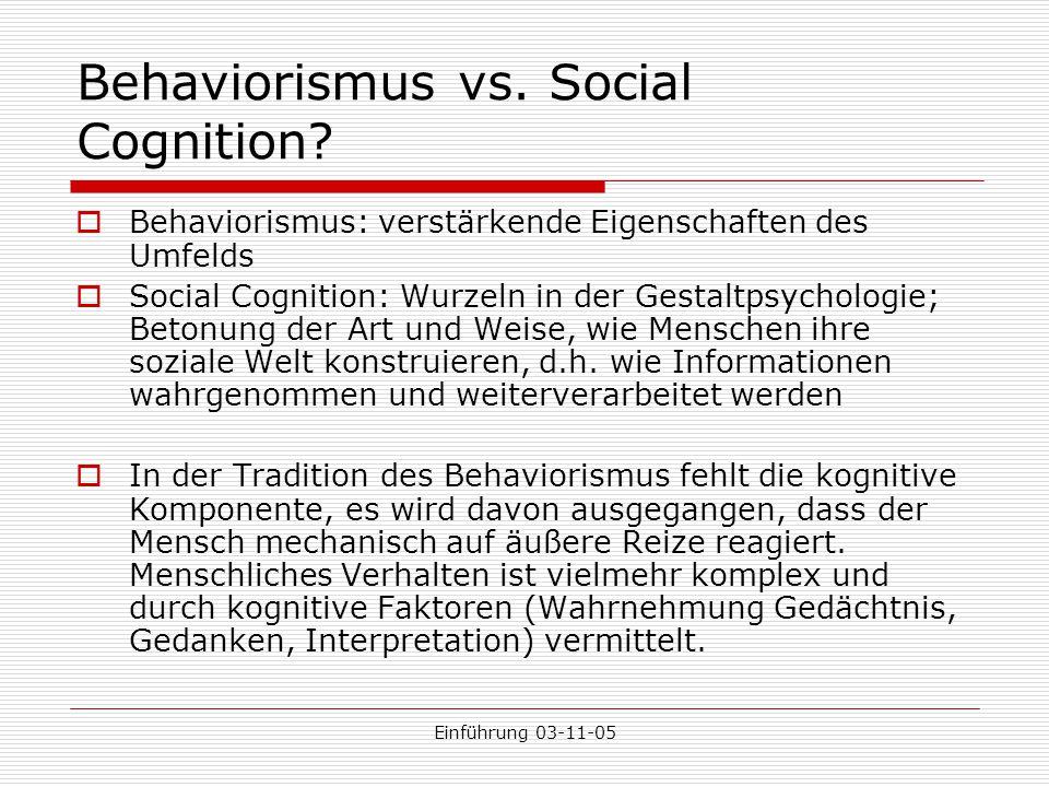 Einführung 03-11-05 Behaviorismus vs. Social Cognition?  Behaviorismus: verstärkende Eigenschaften des Umfelds  Social Cognition: Wurzeln in der Ges