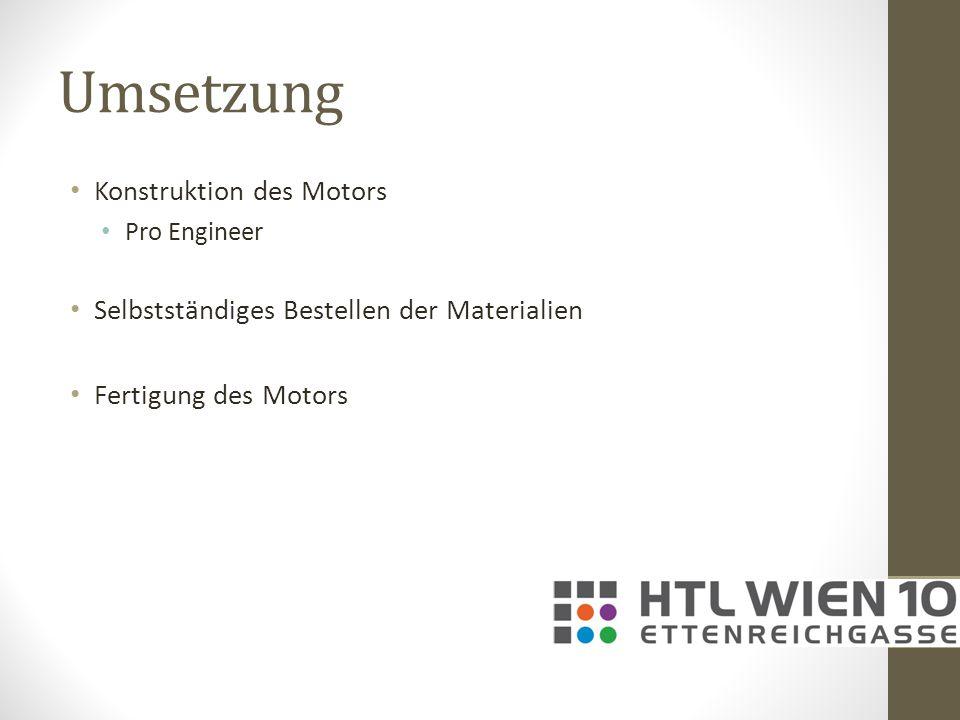 Umsetzung Konstruktion des Motors Pro Engineer Selbstständiges Bestellen der Materialien Fertigung des Motors