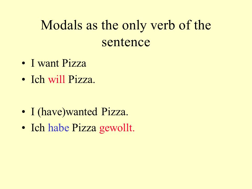 Modals as the only verb of the sentence I want Pizza Ich will Pizza.