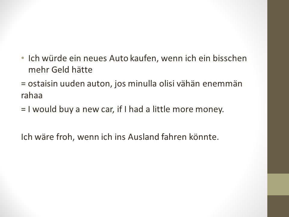 Ich würde ein neues Auto kaufen, wenn ich ein bisschen mehr Geld hätte = ostaisin uuden auton, jos minulla olisi vähän enemmän rahaa = I would buy a new car, if I had a little more money.