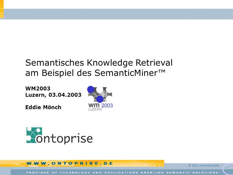 © 2003 ontoprise GmbH Semantisches Knowledge Retrieval am Beispiel des SemanticMiner™ WM2003 Luzern, 03.04.2003 Eddie Mönch