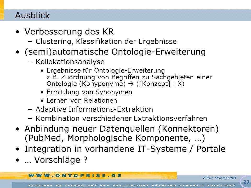 © 2003 ontoprise GmbH 23 Ausblick Verbesserung des KR –Clustering, Klassifikation der Ergebnisse (semi)automatische Ontologie-Erweiterung –Kollokationsanalyse Ergebnisse für Ontologie-Erweiterung z.B.