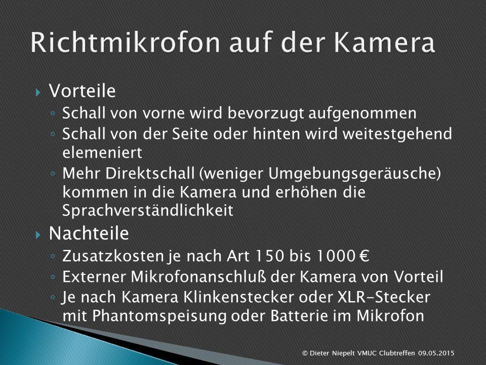  Vorteile ◦ Schall von vorne wird bevorzugt aufgenommen ◦ Schall von der Seite oder hinten wird weitestgehend elemeniert ◦ Mehr Direktschall (weniger Umgebungsgeräusche) kommen in die Kamera und erhöhen die Sprachverständlichkeit  Nachteile ◦ Zusatzkosten je nach Art 150 bis 1000 € ◦ Externer Mikrofonanschluß der Kamera von Vorteil ◦ Je nach Kamera Klinkenstecker oder XLR-Stecker mit Phantomspeisung oder Batterie im Mikrofon © Dieter Niepelt VMUC Clubtreffen 09.05.2015