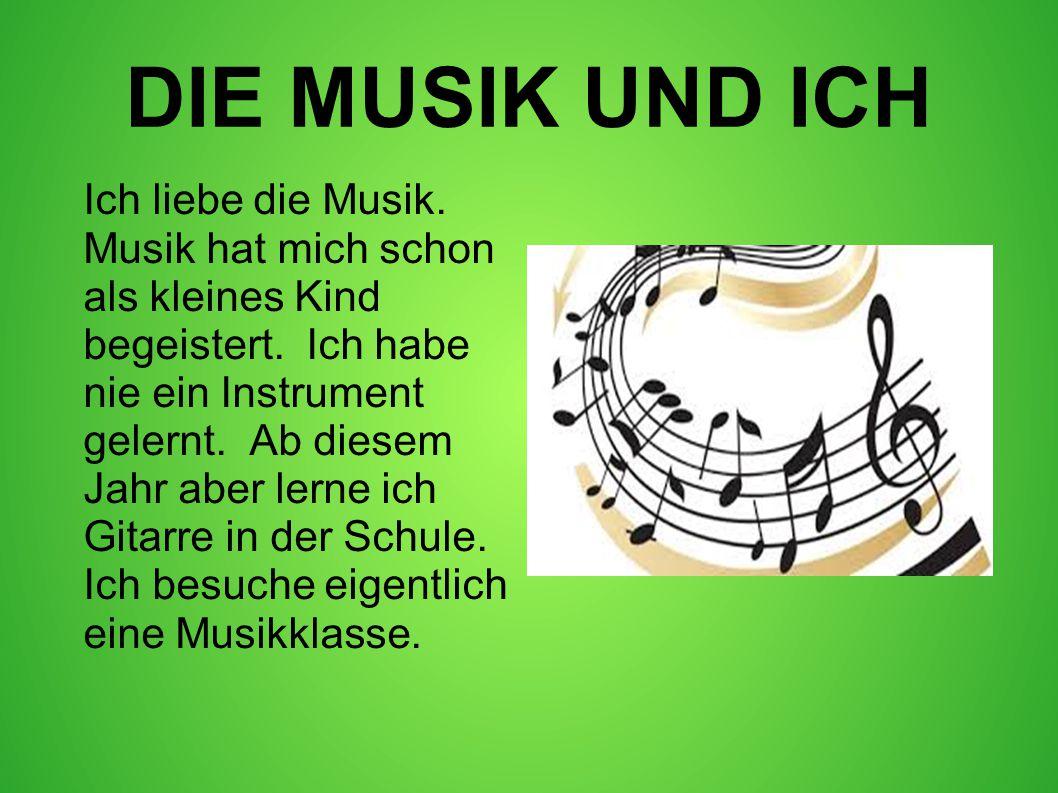 DIE MUSIK UND ICH Ich liebe die Musik. Musik hat mich schon als kleines Kind begeistert. Ich habe nie ein Instrument gelernt. Ab diesem Jahr aber lern