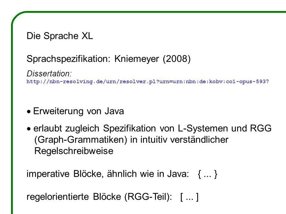 Die Sprache XL Sprachspezifikation: Kniemeyer (2008) Dissertation: http://nbn-resolving.de/urn/resolver.pl urn=urn:nbn:de:kobv:co1-opus-5937  Erweiterung von Java  erlaubt zugleich Spezifikation von L-Systemen und RGG (Graph-Grammatiken) in intuitiv verständlicher Regelschreibweise imperative Blöcke, ähnlich wie in Java: {...