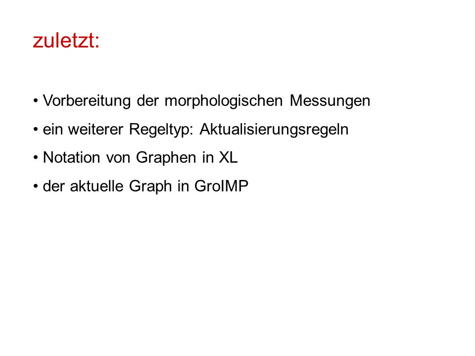 zuletzt: Vorbereitung der morphologischen Messungen ein weiterer Regeltyp: Aktualisierungsregeln Notation von Graphen in XL der aktuelle Graph in GroIMP