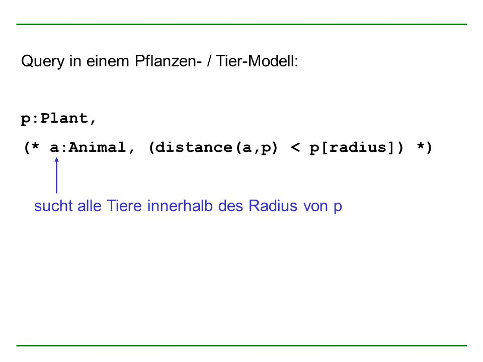 Query in einem Pflanzen- / Tier-Modell: p:Plant, (* a:Animal, (distance(a,p) < p[radius]) *) sucht alle Tiere innerhalb des Radius von p