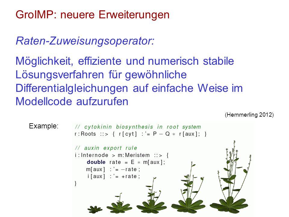 GroIMP: neuere Erweiterungen Raten-Zuweisungsoperator: Möglichkeit, effiziente und numerisch stabile Lösungsverfahren für gewöhnliche Differentialgleichungen auf einfache Weise im Modellcode aufzurufen (Hemmerling 2012) Example:
