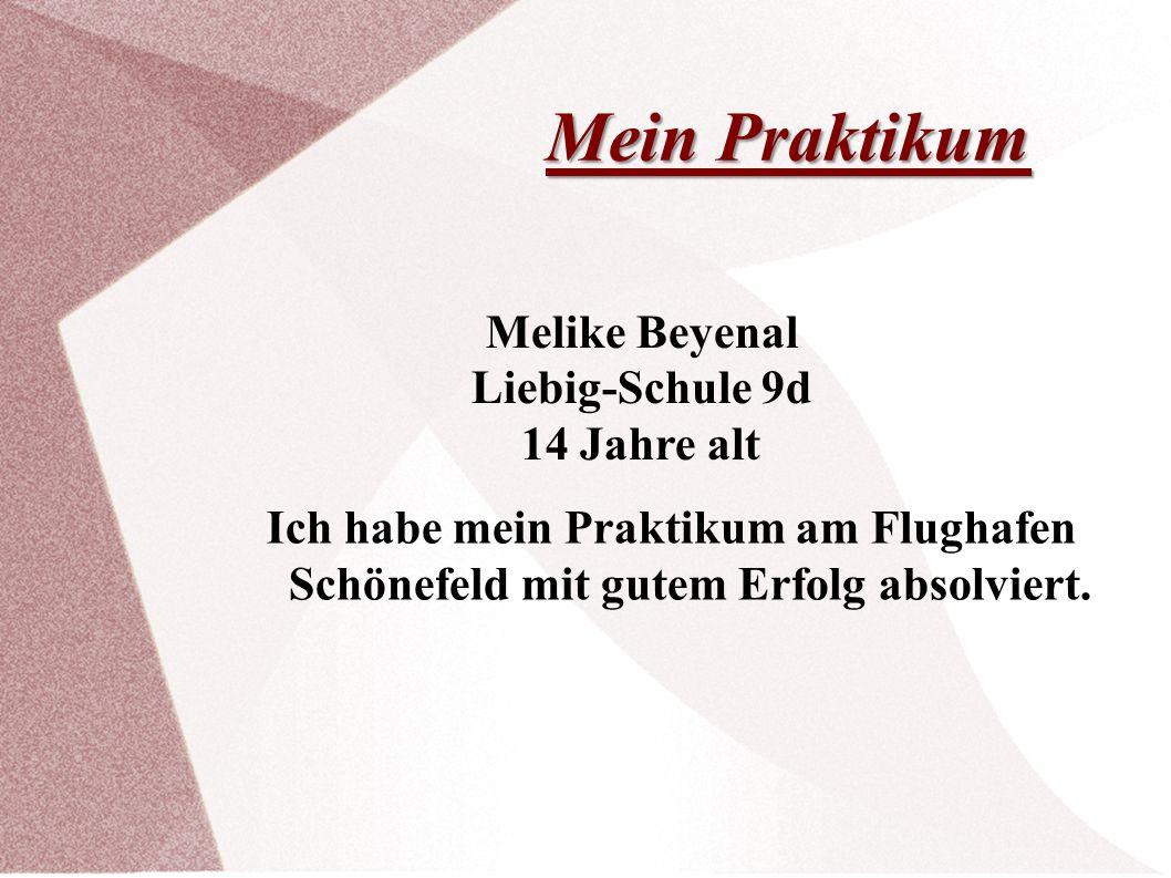 Mein Praktikum Ich habe mein Praktikum am Flughafen Schönefeld mit gutem Erfolg absolviert. Melike Beyenal Liebig-Schule 9d 14 Jahre alt