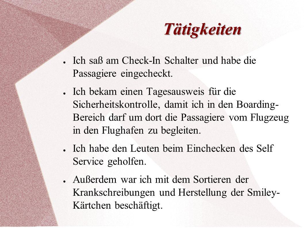 Tätigkeiten ● Ich saß am Check-In Schalter und habe die Passagiere eingecheckt. ● Ich bekam einen Tagesausweis für die Sicherheitskontrolle, damit ich